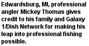 Edwardsburg, MI, professional angler Mickey Thomas gives credit to his family and Galaxy 1/Dish Network for making his leap into professional fishing possible.